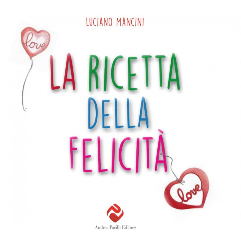"""La """"Ricetta della felicità"""" il nuovo libro di Luciano Mancini"""
